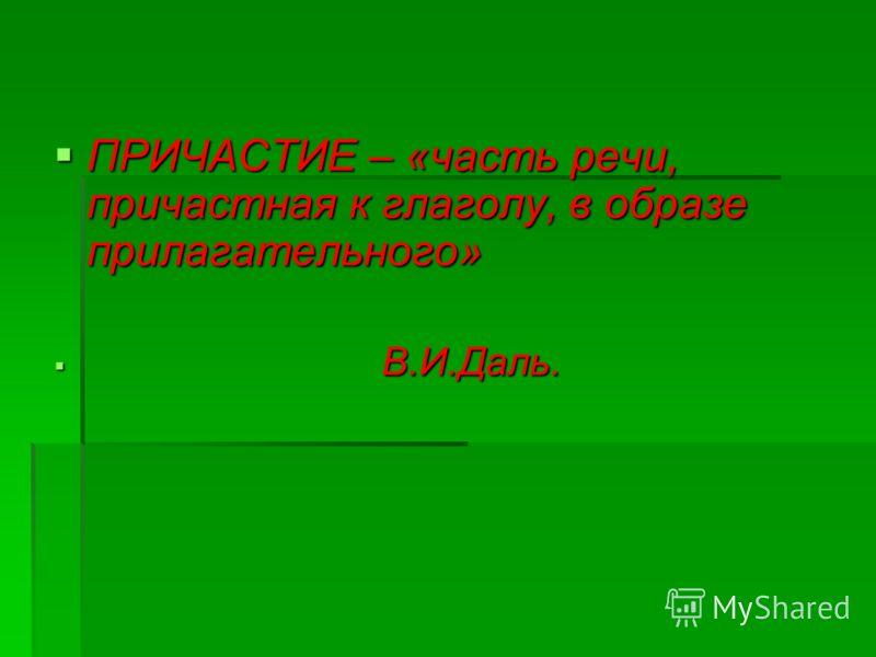 ПРИЧАСТИЕ – «часть речи, причастная к глаголу, в образе прилагательного» ПРИЧАСТИЕ – «часть речи, причастная к глаголу, в образе прилагательного» В.И.Даль. В.И.Даль.