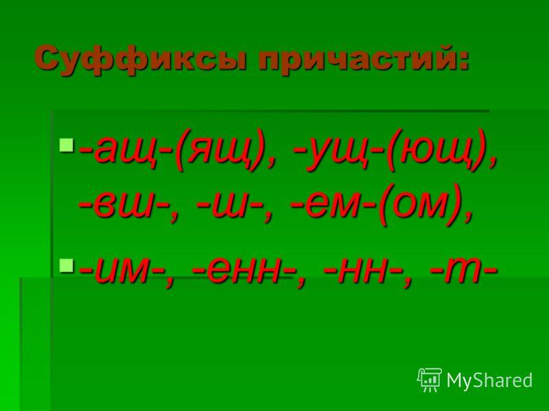 Суффиксы причастий: -ащ-(ящ), -ущ-(ющ), -вш-, -ш-, -ем-(ом), -ащ-(ящ), -ущ-(ющ), -вш-, -ш-, -ем-(ом), -им-, -енн-, -нн-, -т- -им-, -енн-, -нн-, -т-
