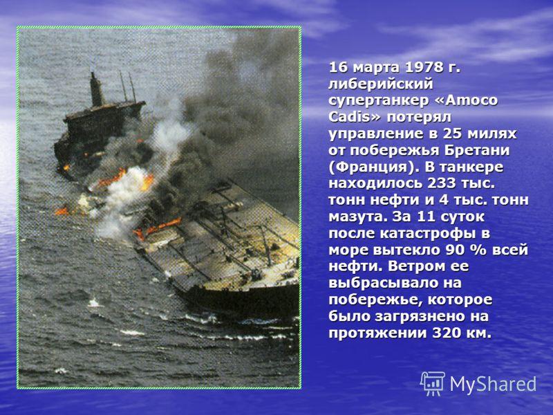 16 марта 1978 г. либерийский супертанкер «Amoco Cadis» потерял управление в 25 милях от побережья Бретани (Франция). В танкере находилось 233 тыс. тонн нефти и 4 тыс. тонн мазута. За 11 суток после катастрофы в море вытекло 90 % всей нефти. Ветром ее