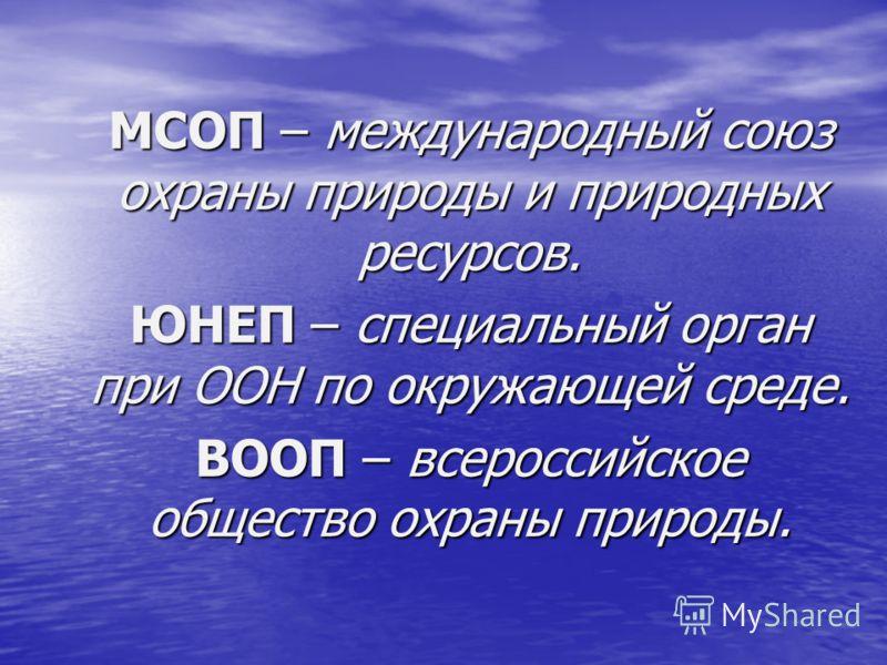 МСОП – международный союз охраны природы и природных ресурсов. ЮНЕП – специальный орган при ООН по окружающей среде. ВООП – всероссийское общество охраны природы.