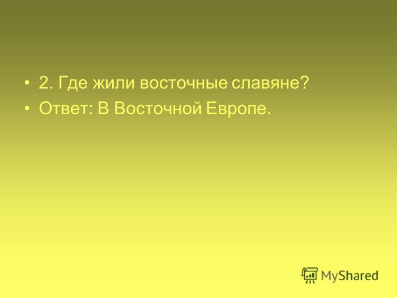 2. Где жили восточные славяне? Ответ: В Восточной Европе.