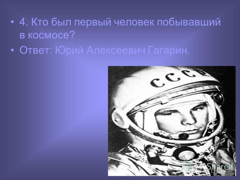 4. Кто был первый человек побывавший в космосе? Ответ: Юрий Алексеевич Гагарин.