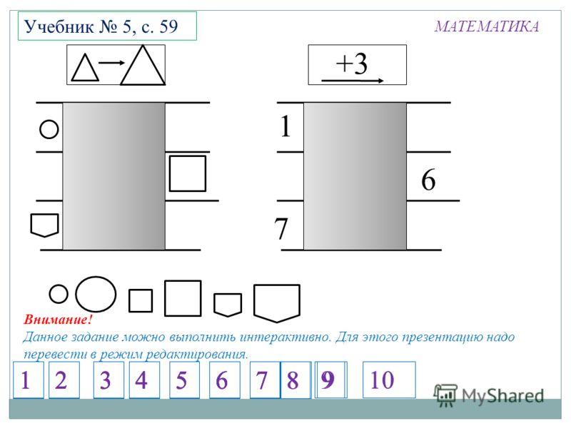 МАТЕМАТИКА Учебник 5, с. 59 +3 7 6 1 Внимание! Данное задание можно выполнить интерактивно. Для этого презентацию надо перевести в режим редактирования. 1234567 1234567 1234567 1234567 8 9 8 910
