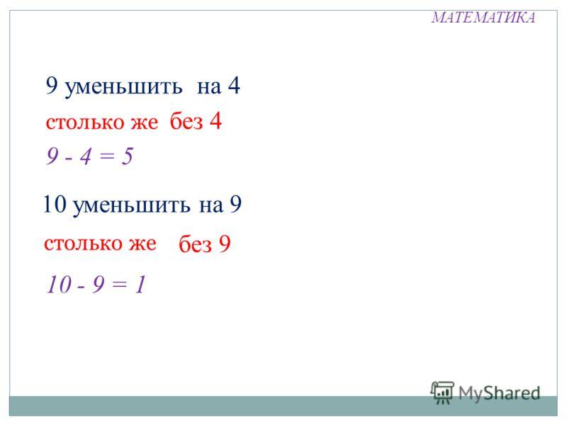 МАТЕМАТИКА 9 уменьшить на 4 столько же без 4 9 - 4 = 5 10 уменьшить на 9 столько же без 9 10 - 9 = 1