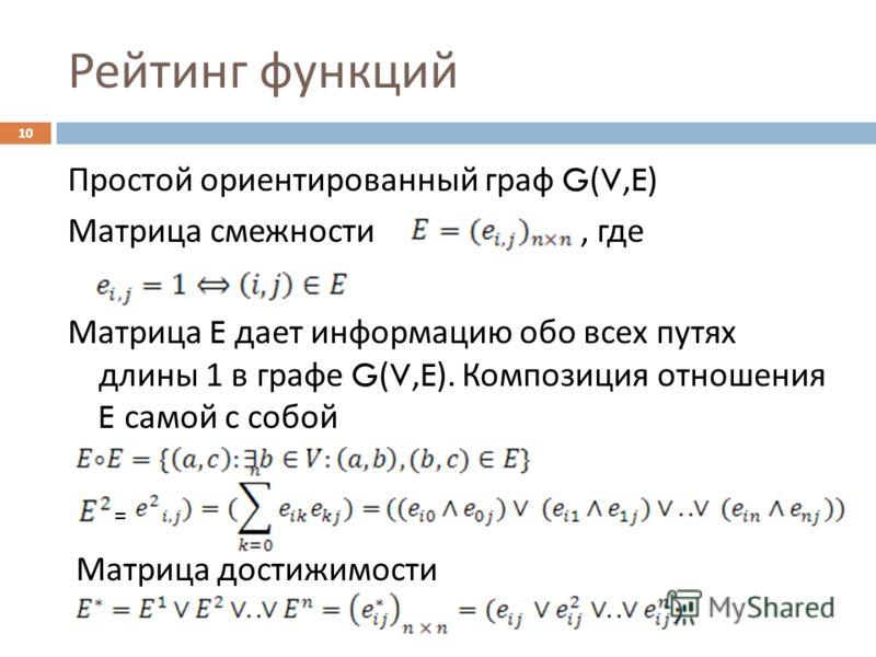 Рейтинг функций Простой ориентированный граф G(V,E) Матрица смежности, где Матрица E дает информацию обо всех путях длины 1 в графе G(V,E). Композиция отношения E самой с собой Матрица достижимости = 10