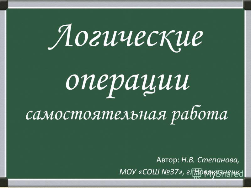Логические операции самостоятельная работа Автор: Н.В. Степанова, МОУ «СОШ 37», г. Новокузнецк