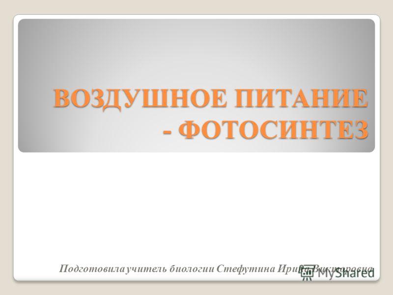 ВОЗДУШНОЕ ПИТАНИЕ - ФОТОСИНТЕЗ Подготовила учитель биологии Стефутина Ирина Викторовна