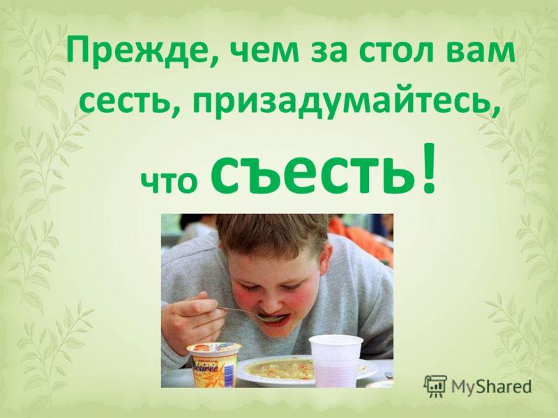 Прежде, чем за стол вам сесть, призадумайтесь, что съесть!