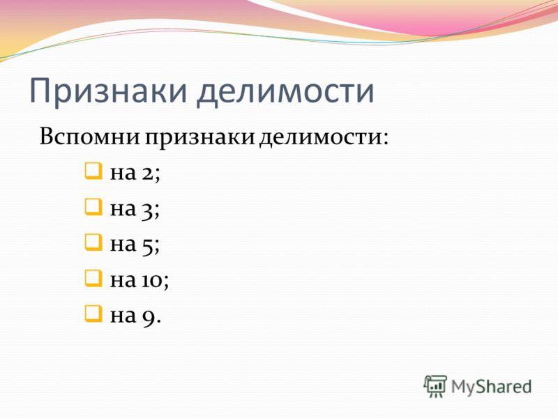 Признаки делимости Вспомни признаки делимости: на 2; на 3; на 5; на 10; на 9.