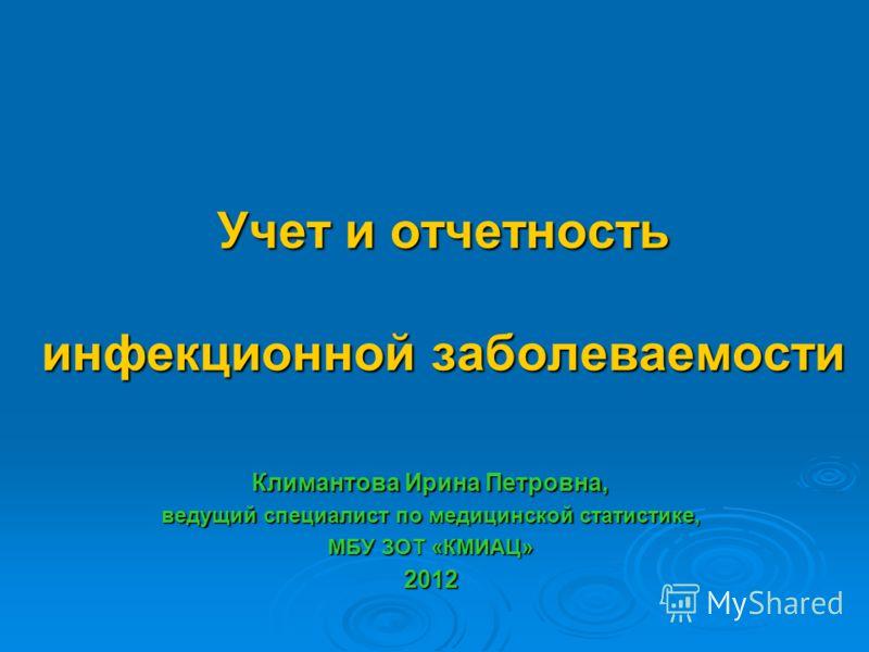 Учет и отчетность инфекционной заболеваемости Климантова Ирина Петровна, ведущий специалист по медицинской статистике, МБУ ЗОТ «КМИАЦ» 2012