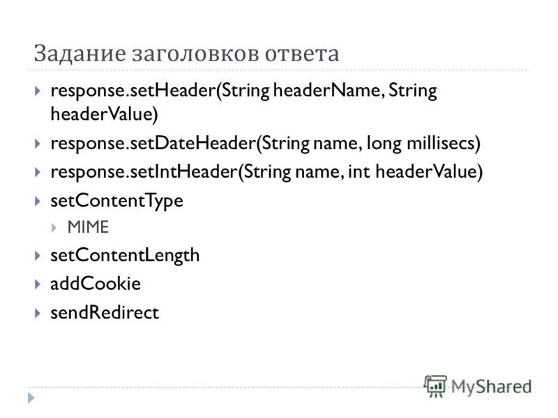 Задание заголовков ответа response.setHeader(String headerName, String headerValue) response.setDateHeader(String name, long millisecs) response.setIntHeader(String name, int headerValue) setContentType MIME setContentLength addCookie sendRedirect