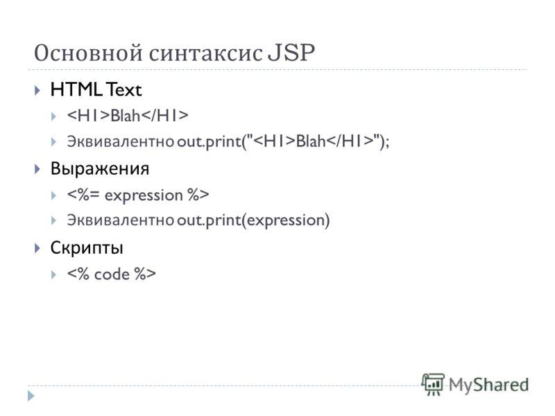 Основной синтаксис JSP HTML Text Blah Эквивалентно out.print( Blah ); Выражения Эквивалентно out.print(expression) Скрипты