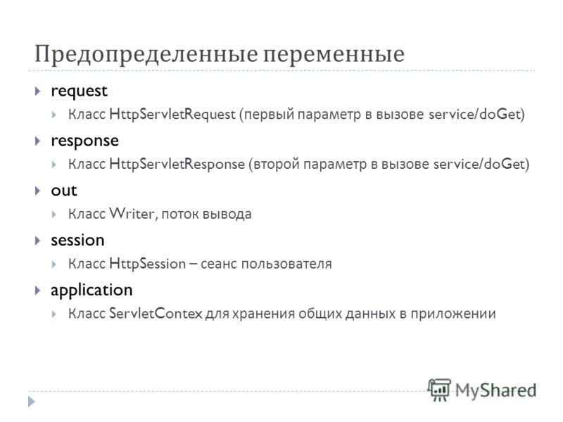 Предопределенные переменные request Класс HttpServletRequest ( первый параметр в вызове service/doGet) response Класс HttpServletResponse ( второй параметр в вызове service/doGet) out Класс Writer, поток вывода session Класс HttpSession – сеанс польз