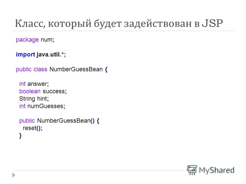 Класс, который будет задействован в JSP package num; import java.util.*; public class NumberGuessBean { int answer; boolean success; String hint; int numGuesses; public NumberGuessBean() { reset(); }