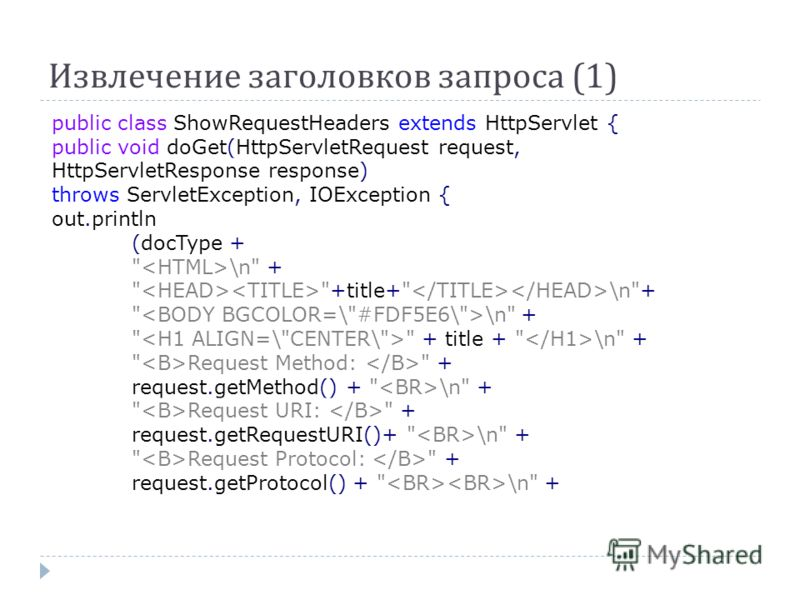 Извлечение заголовков запроса (1) public class ShowRequestHeaders extends HttpServlet { public void doGet(HttpServletRequest request, HttpServletResponse response) throws ServletException, IOException { out.println (docType +