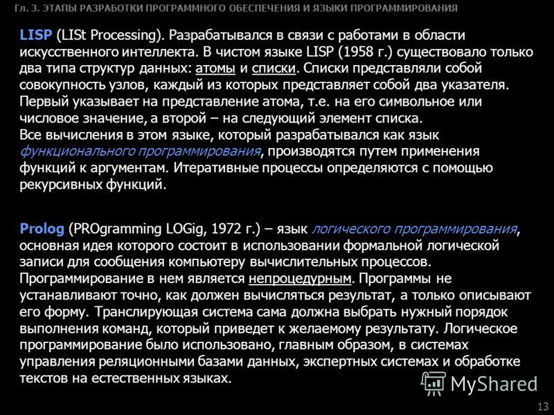 13 Гл. 3. ЭТАПЫ РАЗРАБОТКИ ПРОГРАММНОГО ОБЕСПЕЧЕНИЯ И ЯЗЫКИ ПРОГРАММИРОВАНИЯ LISP (LISt Processing). Разрабатывался в связи с работами в области искусственного интеллекта. В чистом языке LISP (1958 г.) существовало только два типа структур данных: ат