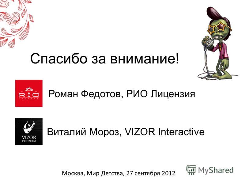 Спасибо за внимание! Роман Федотов, РИО Лицензия Виталий Мороз, VIZOR Interactive Москва, Мир Детства, 27 сентября 2012