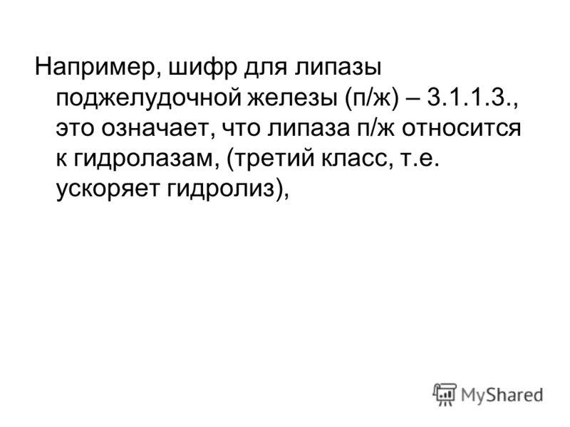 Например, шифр для липазы поджелудочной железы (п/ж) – 3.1.1.3., это означает, что липаза п/ж относится к гидролазам, (третий класс, т.е. ускоряет гидролиз),