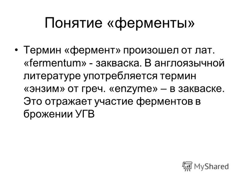 Понятие «ферменты» Термин «фермент» произошел от лат. «fermentum» - закваска. В англоязычной литературе употребляется термин «энзим» от греч. «enzyme» – в закваске. Это отражает участие ферментов в брожении УГВ