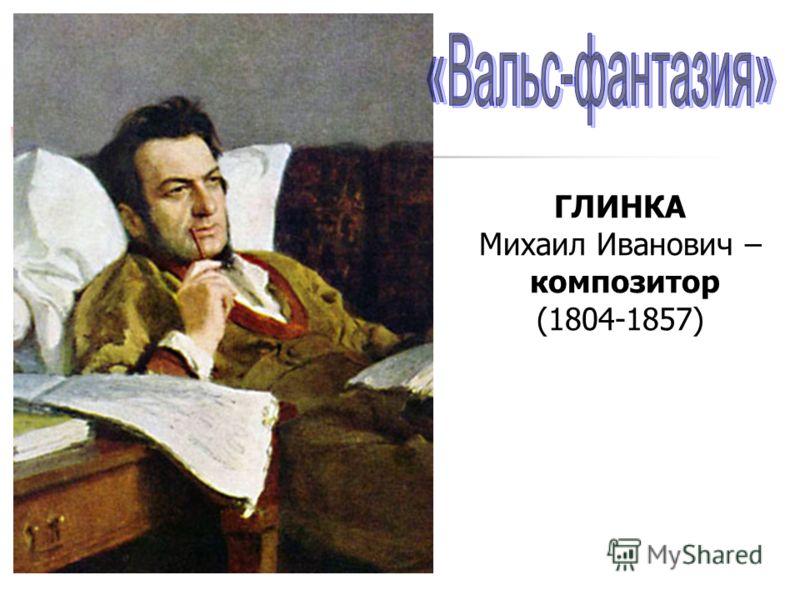ГЛИНКА Михаил Иванович – композитор (1804-1857)