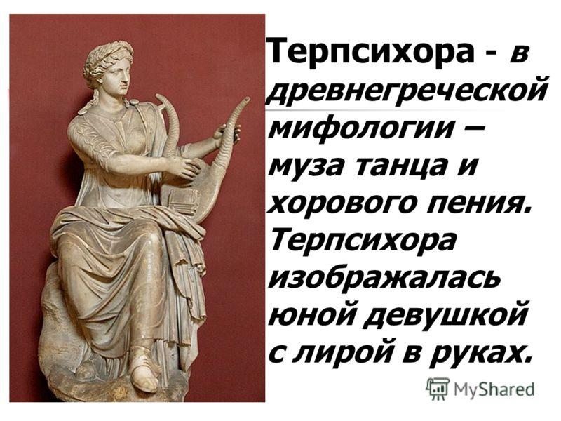 Терпсихора - в древнегреческой мифологии – муза танца и хорового пения. Терпсихора изображалась юной девушкой с лирой в руках.