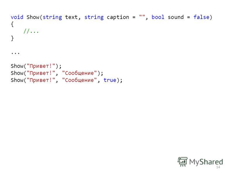 14 void Show(string text, string caption = , bool sound = false) { //... }... Show(Привет!); Show(Привет!, Сообщение); Show(Привет!, Сообщение, true);