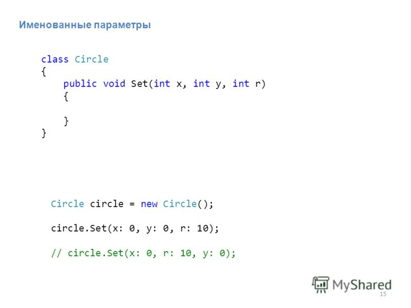 15 Именованные параметры class Circle { public void Set(int x, int y, int r) { } Circle circle = new Circle(); circle.Set(x: 0, y: 0, r: 10); // circle.Set(x: 0, r: 10, y: 0);
