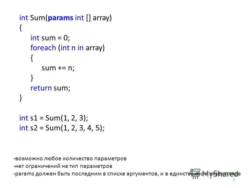 int Sum(params int [] array) { int sum = 0; foreach (int n in array) { sum += n; } return sum; } int s1 = Sum(1, 2, 3); int s2 = Sum(1, 2, 3, 4, 5); 2 -возможно любое количество параметров -нет ограничений на тип параметров -params должен быть послед