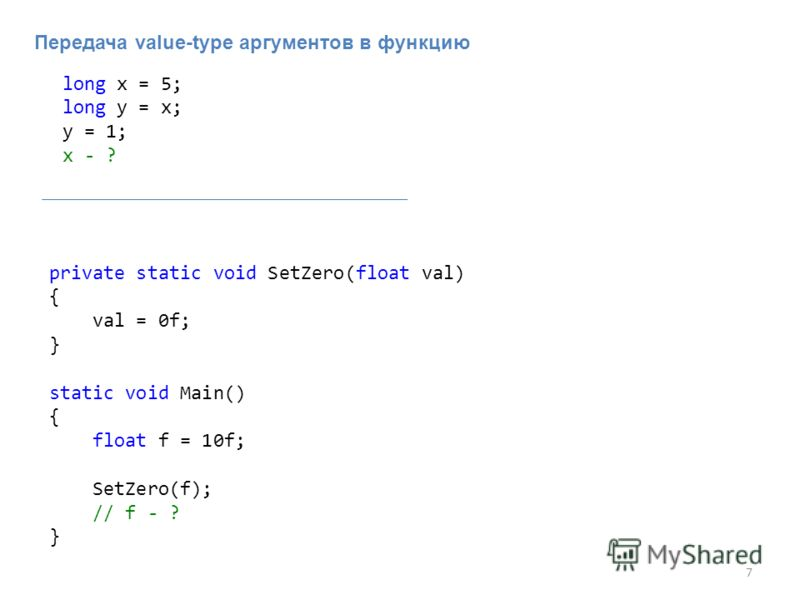 7 Передача value-type аргументов в функцию long x = 5; long y = x; y = 1; x - ? private static void SetZero(float val) { val = 0f; } static void Main() { float f = 10f; SetZero(f); // f - ? }