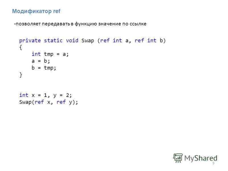 Модификатор ref -позволяет передавать в функцию значение по ссылке 9 private static void Swap (ref int a, ref int b) { int tmp = a; a = b; b = tmp; } int x = 1, y = 2; Swap(ref x, ref y);