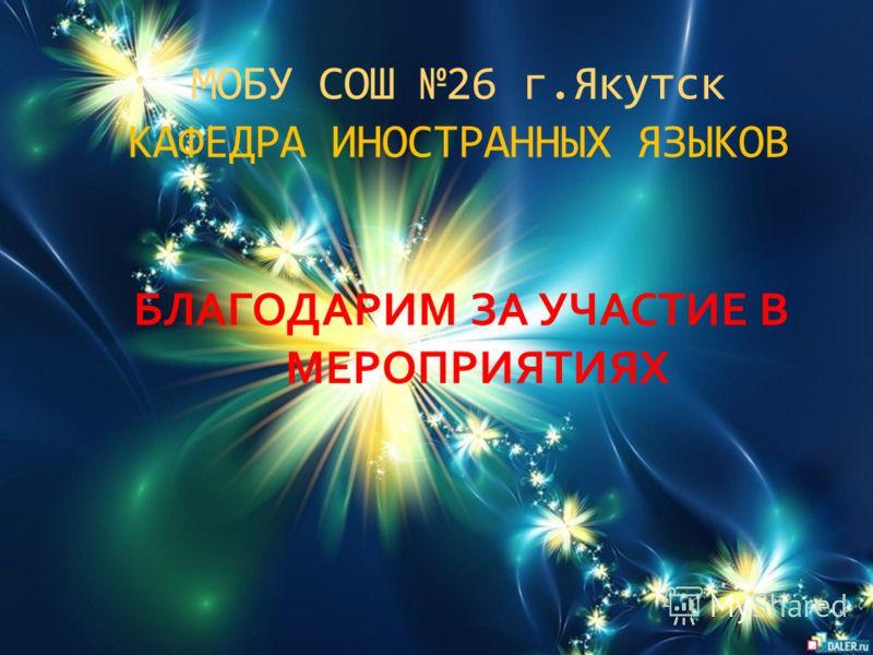 МОБУ СОШ 26 г.Якутск КАФЕДРА ИНОСТРАННЫХ ЯЗЫКОВ БЛАГОДАРИМ ЗА УЧАСТИЕ В МЕРОПРИЯТИЯХ