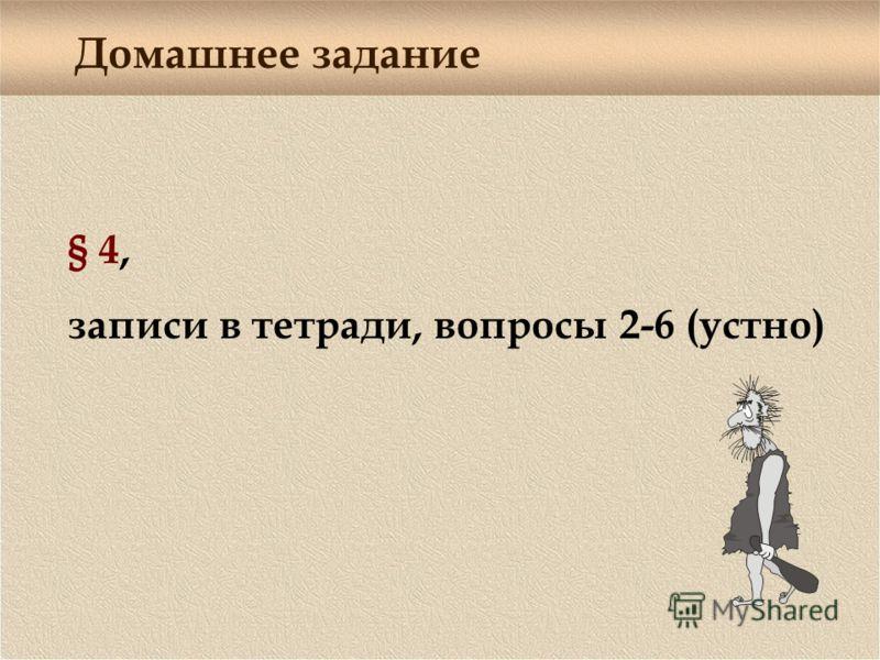Домашнее задание § 4, записи в тетради, вопросы 2-6 (устно)