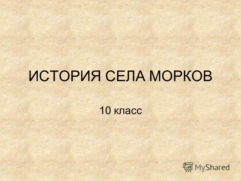 ИСТОРИЯ СЕЛА МОРКОВ 10 класс