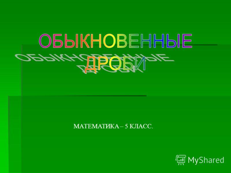 МАТЕМАТИКА – 5 КЛАСС.