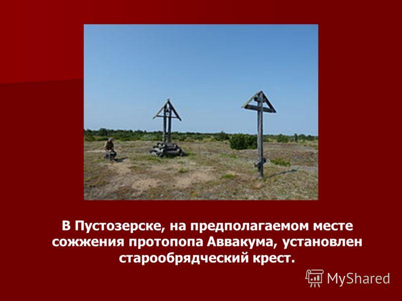 В Пустозерске, на предполагаемом месте сожжения протопопа Аввакума, установлен старообрядческий крест.