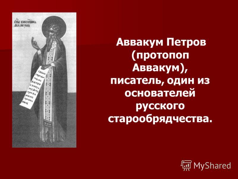 Аввакум Петров (протопоп Аввакум), писатель, один из основателей русского старообрядчества.