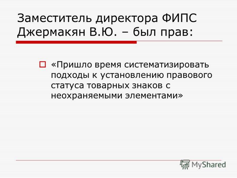 Заместитель директора ФИПС Джермакян В.Ю. – был прав: «Пришло время систематизировать подходы к установлению правового статуса товарных знаков с неохраняемыми элементами»