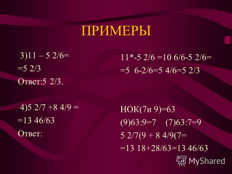ПРИМЕРЫ 2)15 2/4 -7 4/5– 2 7/8= =4 33/40 Ответ:4 33/40. НОК (4,5 и 8)=40 (4) 40:4 =10 (5)40:5=8 (8)40:8=5 15* 2/4-7 4/5 –2 7/8= =13 10/4(10 –7 4/5(8 – -2 7/8=4 100-32-35/40= =4 33/40