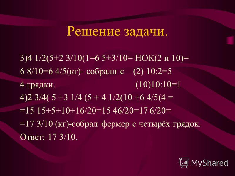 Решение задачи 1)2 3/4 (2 +4/8 (1 = 2 6+4/8= НОК(4 и 8) =2 10/8=3 2/8 = 3 1/4 ( кг) - (4) 8:4=2 собрал фермер со 2грядки. (8)8:8=1 2)(3 1/4 +2 3/4) –1 10/20=5 1+ 3 /4- 1 10/20= = 5 4/4-1 10/20=6*-1 10/20=5 20/20-1 10/20= =4 20-10/20=4 10/20 = 4 ½ (кг