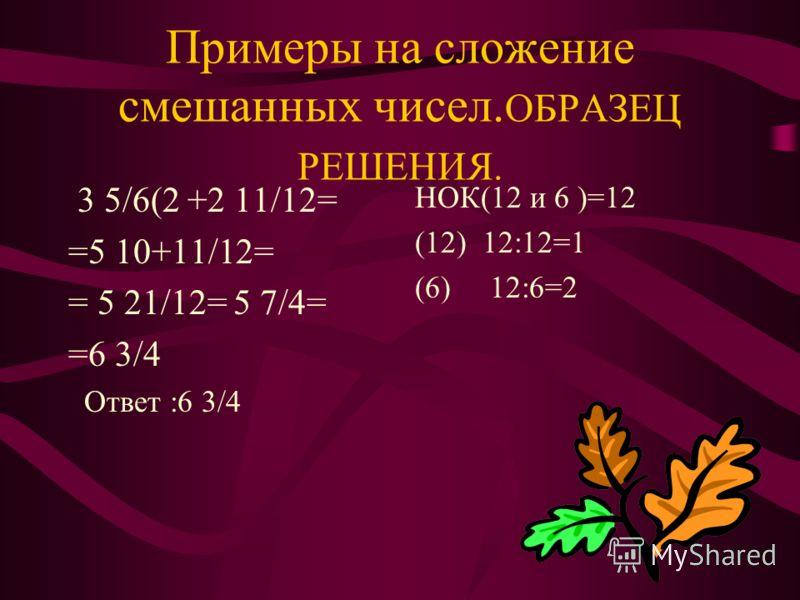 Вычитание смешанных чисел. Чтобы вычесть смешанные числа : 1)привести дробные части к наименьшему общему знаменателю. 2)если дробная часть уменьшаемого меньше дробной части вычитаемого, »занять» единицу из целой части. 3)отдельно вычесть целые части