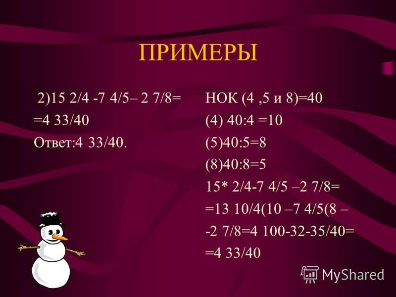 ПРИМЕРЫ. 1)2 5/12 +5+1 19/30= =9 1/20 Ответ:9 1/20. НОК(12 и 30)=60 (12) 60:12=5 (30) 60:30=2 2 5/12(5+5 +1 19/30 (2= =8 25+38/60= =8 63/60=8 21/20= =9 1\20