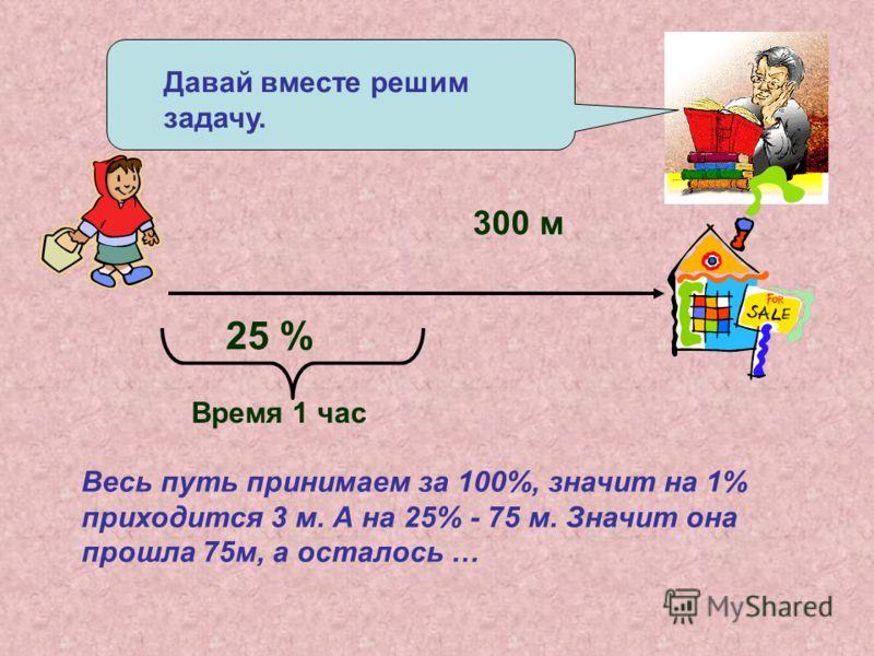 Давай вместе решим задачу. 300 м 25 % Время 1 час Весь путь принимаем за 100%, значит на 1% приходится 3 м. А на 25% - 75 м. Значит она прошла 75м, а осталось …