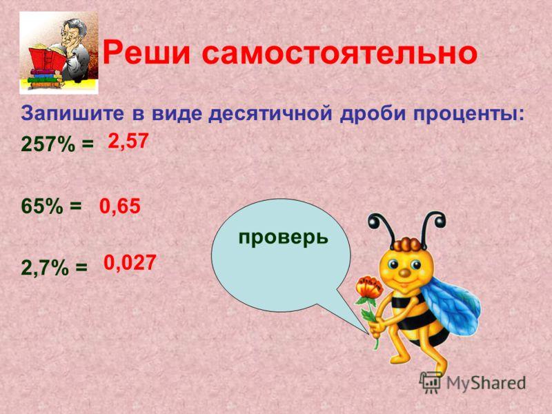 Реши самостоятельно Запишите в виде десятичной дроби проценты: 257% = 65% = 2,7% = 2,57 0,65 0,027 проверь