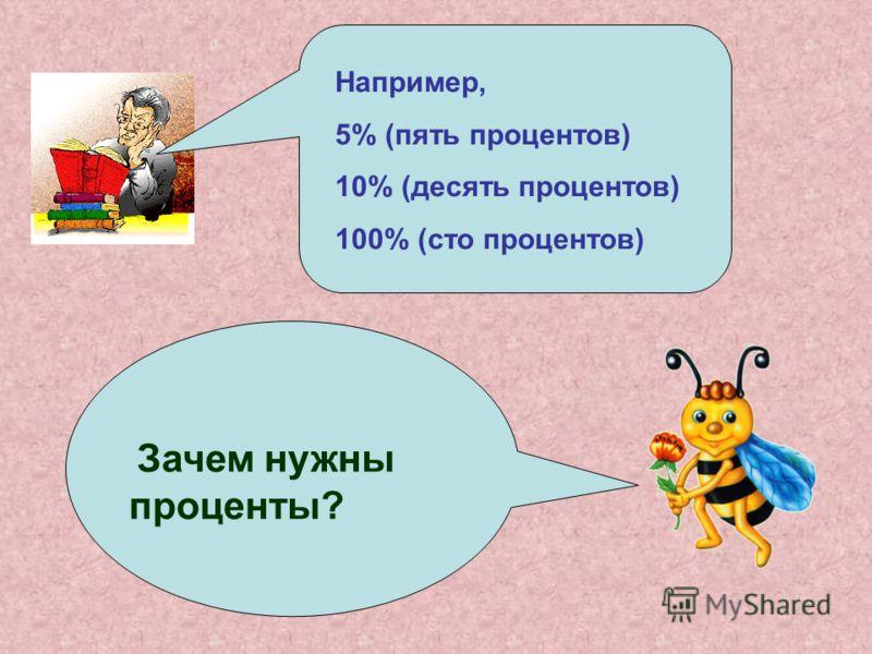 Например, 5% (пять процентов) 10% (десять процентов) 100% (сто процентов) Зачем нужны проценты?