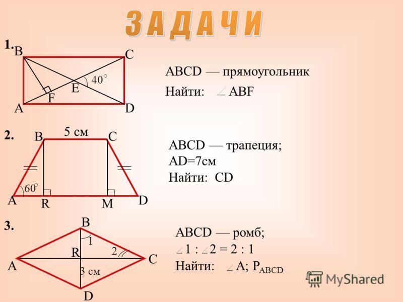 1. 2.2. A B C D E F ABCD прямоугольник Найти:ABF 40 5 см A BC D RM 60 ABCD трапеция; AD=7см Найти: CD 3.3. A B C D R 3 см 1 2 ABCD ромб; 1 :2 = 2 : 1 Найти:A; P ABCD