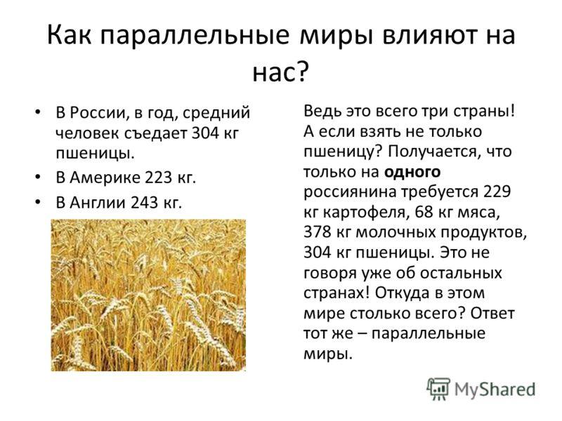 Как параллельные миры влияют на нас? В России, в год, средний человек съедает 304 кг пшеницы. В Америке 223 кг. В Англии 243 кг. Ведь это всего три страны! А если взять не только пшеницу? Получается, что только на одного россиянина требуется 229 кг к