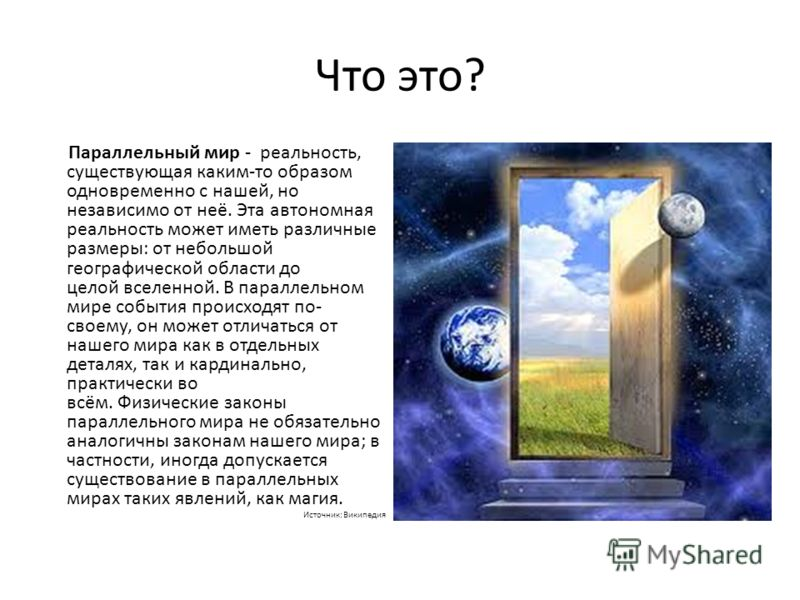 Что это? Параллельный мир - реальность, существующая каким-то образом одновременно с нашей, но независимо от неё. Эта автономная реальность может иметь различные размеры: от небольшой географической области до целой вселенной. В параллельном мире соб