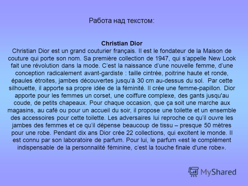 Работа над текстом: Christian Dior Christian Dior est un grand couturier français. Il est le fondateur de la Maison de couture qui porte son nom. Sa première collection de 1947, qui sappelle New Look fait une révolution dans la mode. Cest la naissanc