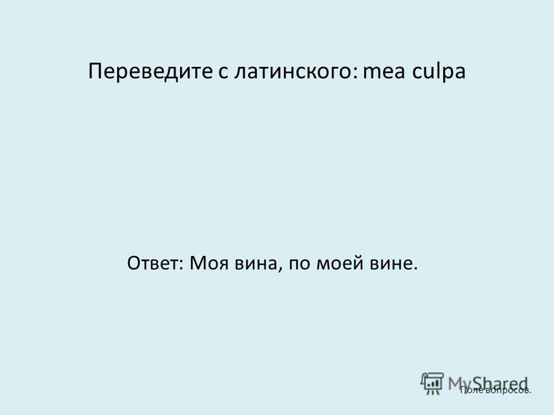 Переведите с латинского: mea culpa Ответ: Моя вина, по моей вине. Поле вопросов.