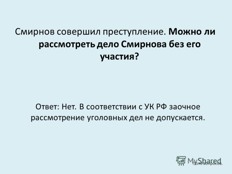 Смирнов совершил преступление. Можно ли рассмотреть дело Смирнова без его участия? Ответ: Нет. В соответствии с УК РФ заочное рассмотрение уголовных дел не допускается. Поле вопросов.